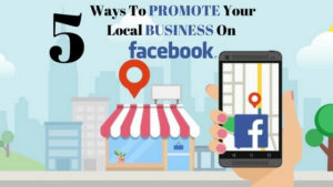 5 Effective Ways To Promote Your Local Business Enterprise On Facebook